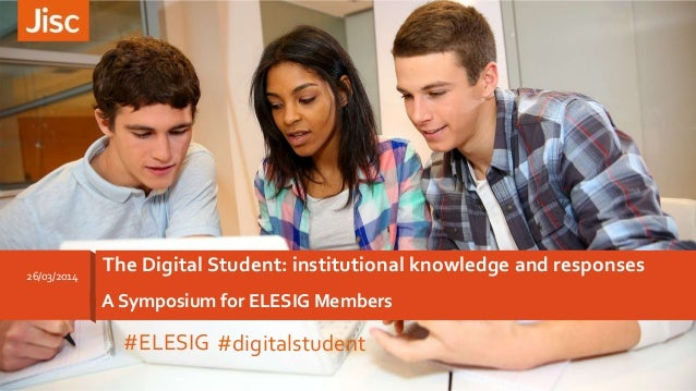 A Symposium for ELESIG Members The Digital Student: institutional knowledge and responses26/03/2014 #ELESIG #digitalstudent