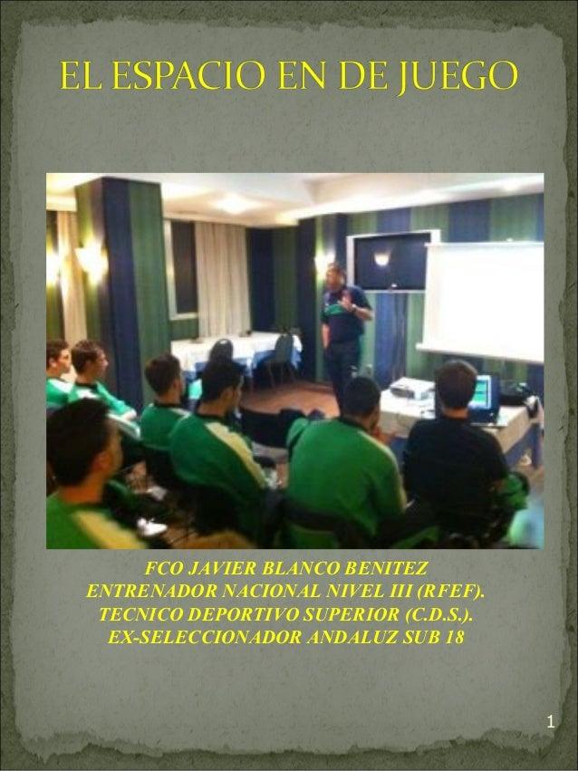 1FCO JAVIER BLANCO BENITEZENTRENADOR NACIONAL NIVEL III (RFEF).TECNICO DEPORTIVO SUPERIOR (C.D.S.).EX-SELECCIONADOR ANDALU...