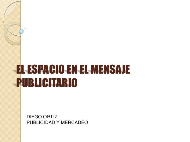 EL ESPACIO EN EL MENSAJEPUBLICITARIO  DIEGO ORTIZ  PUBLICIDAD Y MERCADEO