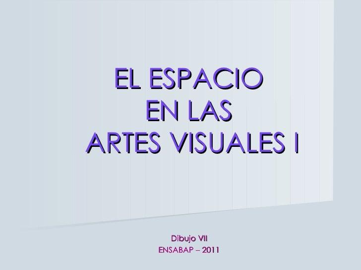 EL ESPACIO  EN LAS  ARTES VISUALES I Dibujo VII ENSABAP – 2011