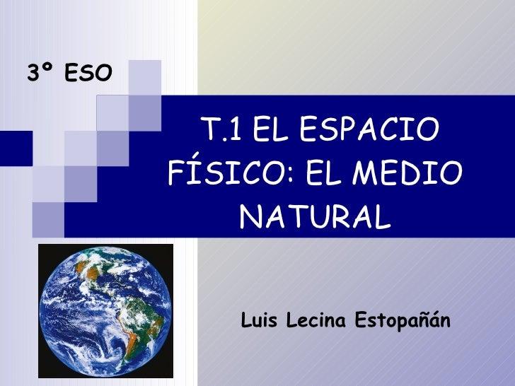 T.1 EL ESPACIO FÍSICO: EL MEDIO NATURAL 3º ESO Luis Lecina Estopañán