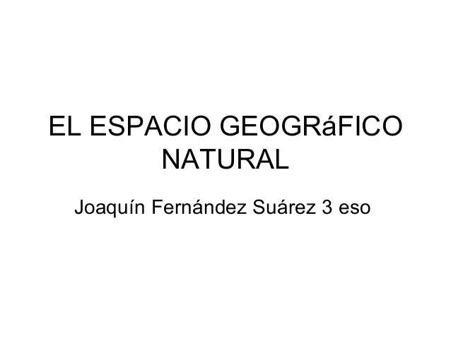 EL ESPACIO GEOGRáFICO NATURAL Joaquín Fernández Suárez 3 eso
