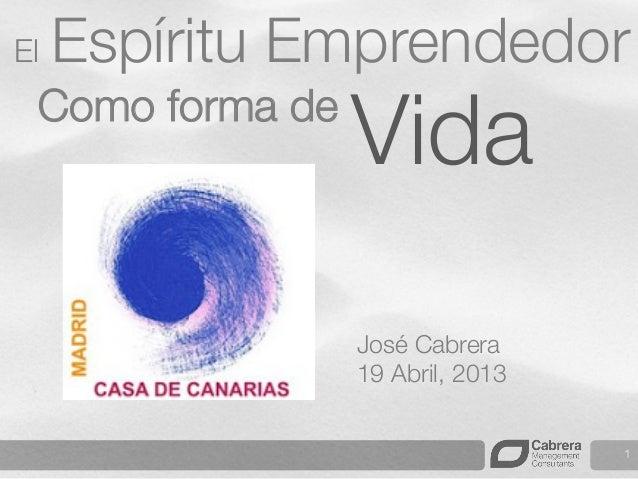 1 Vida Como forma de  El Espíritu Emprendedor José Cabrera 19 Abril, 2013
