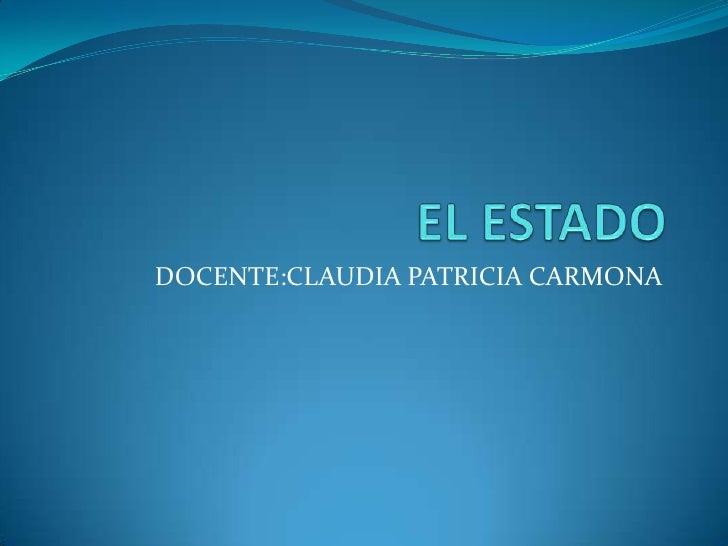 EL ESTADO<br />DOCENTE:CLAUDIA PATRICIA CARMONA<br />