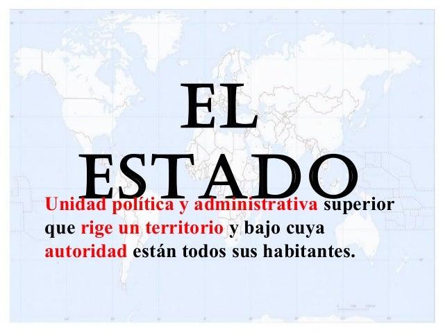 El EstadoUnidad política y administrativa superior que rige un territorio y bajo cuya autoridad están todos sus habitantes.