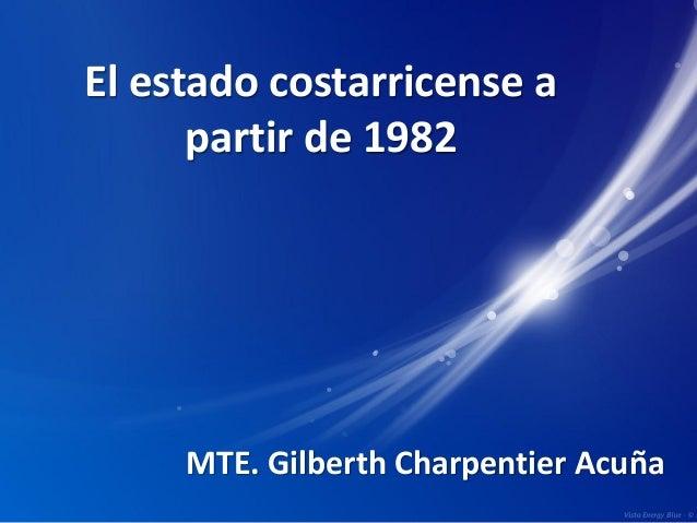 El estado costarricense a partir de 1982 MTE. Gilberth Charpentier Acuña