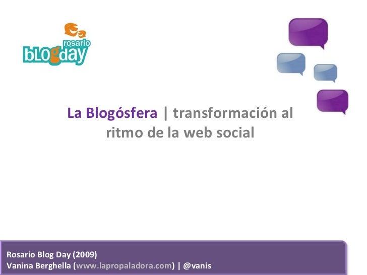 La Blogósfera    transformación al ritmo de la web social Rosario Blog Day (2009) Vanina Berghella ( www.lapropaladora.com...