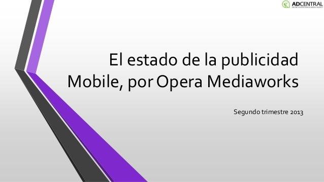 El estado de la publicidad Mobile, por Opera Mediaworks Segundo trimestre 2013