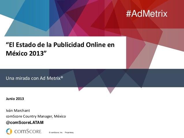 """© comScore, Inc. Proprietary.""""El Estado de la Publicidad Online enMéxico 2013""""Una mirada con Ad Metrix®Junio 2013Iván Marc..."""