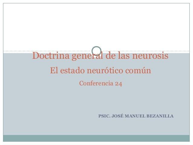 PSIC. JOSÉ MANUEL BEZANILLA Doctrina general de las neurosis El estado neurótico común Conferencia 24