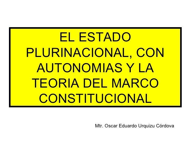 EL ESTADO PLURINACIONAL, CON AUTONOMIAS Y LA TEORIA DEL MARCO CONSTITUCIONAL Mtr. Oscar Eduardo Urquizu Córdova