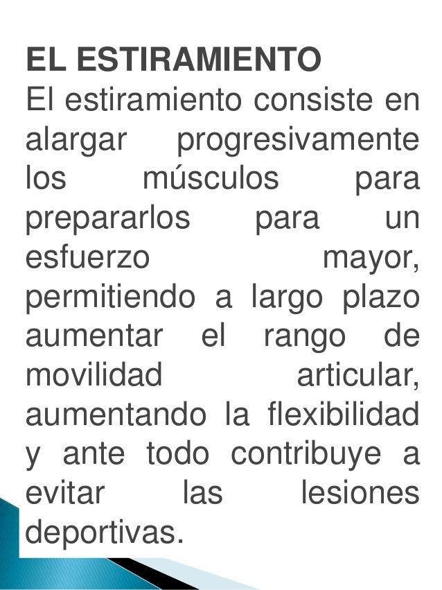 EL ESTIRAMIENTO El estiramiento consiste en alargar progresivamente los músculos para prepararlos para un esfuerzo mayor, ...