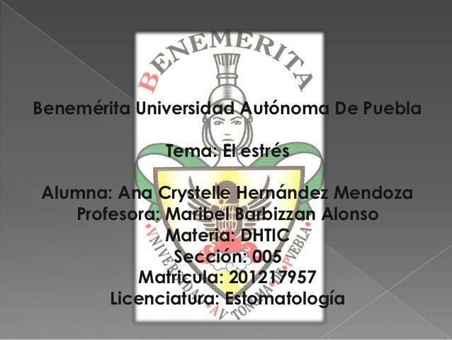 Benemérita Universidad Autónoma De Puebla             Tema: El estrésAlumna: Ana Crystelle Hernández Mendoza   Profesora: ...