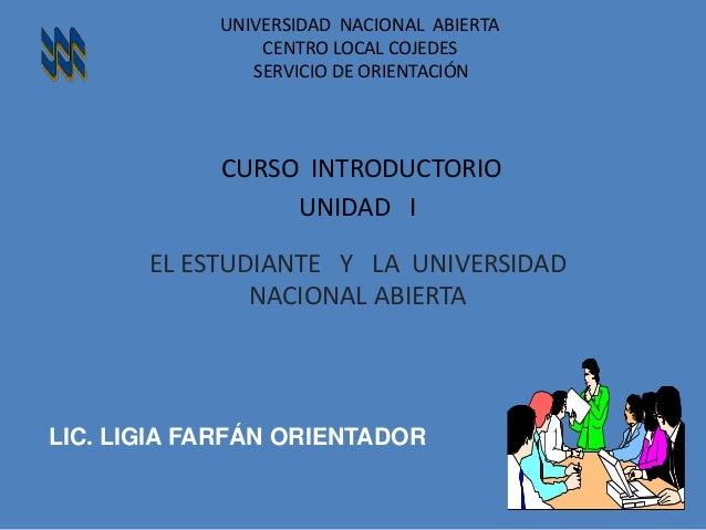 LIC. LIGIA FARFÁN ORIENTADOR UNIVERSIDAD NACIONAL ABIERTA CENTRO LOCAL COJEDES SERVICIO DE ORIENTACIÓN CURSO INTRODUCTORIO...