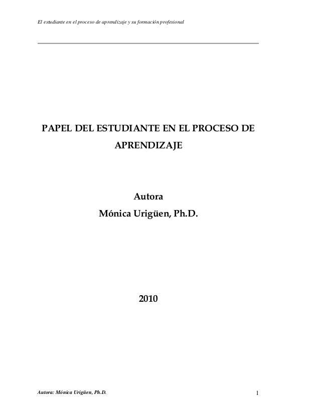 El estudiante en el proceso de aprendizaje y su formación profesional Autora: Mónica Urigüen, Ph.D. 1 PAPEL DEL ESTUDIANTE...