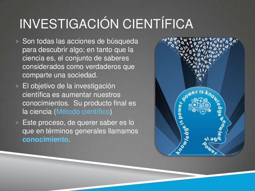 INVESTIGACIÓN CIENTÍFICA Son todas las acciones de búsqueda  para descubrir algo; en tanto que la  ciencia es, el conjunt...
