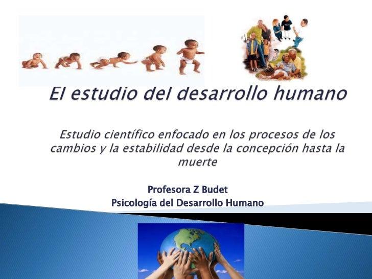 El estudio del desarrollo humano I Profesora z budet