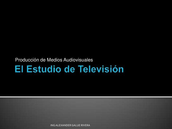 El Estudio de Televisión<br />Producción de Medios Audiovisuales<br />ING ALEXANDER GALUE RIVERA<br />