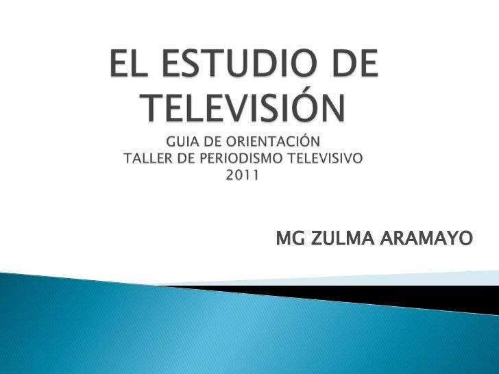 EL ESTUDIO DE TELEVISIÓNGUIA DE ORIENTACIÓNTALLER DE PERIODISMO TELEVISIVO2011<br />MG ZULMA ARAMAYO<br />