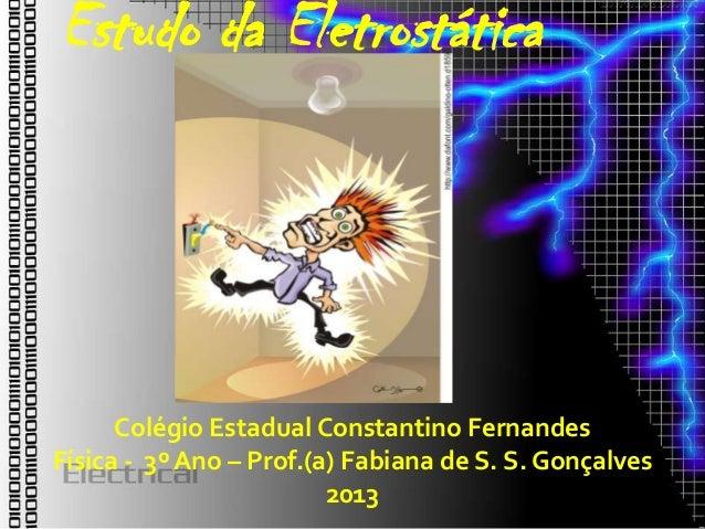 Estudo da Eletrostática      Colégio Estadual Constantino FernandesFísica - 3º Ano – Prof.(a) Fabiana de S. S. Gonçalves  ...