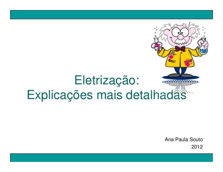 Eletrização:Explicações mais detalhadas                       Ana Paula Souto                                  2012