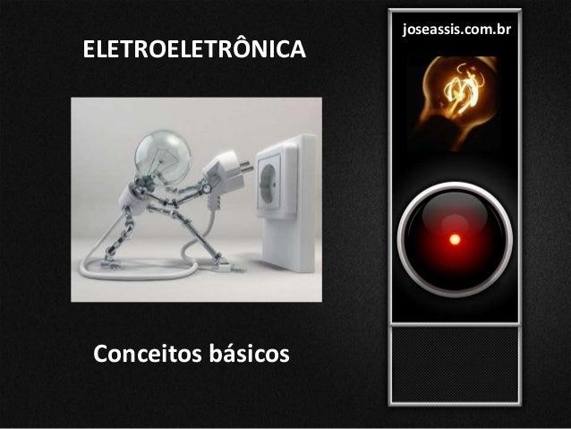 ELETROELETRÔNICA joseassis.com.br Conceitos básicos