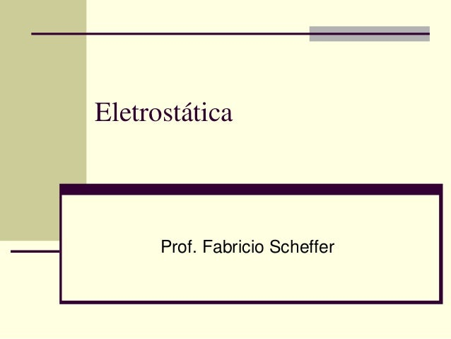 Eletrostática  Prof. Fabricio Scheffer