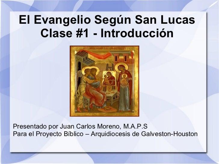 El Evangelio Según San Lucas Clase #1 - Introducción Presentado por Juan Carlos Moreno, M.A.P.S Para el Proyecto Bíblico –...