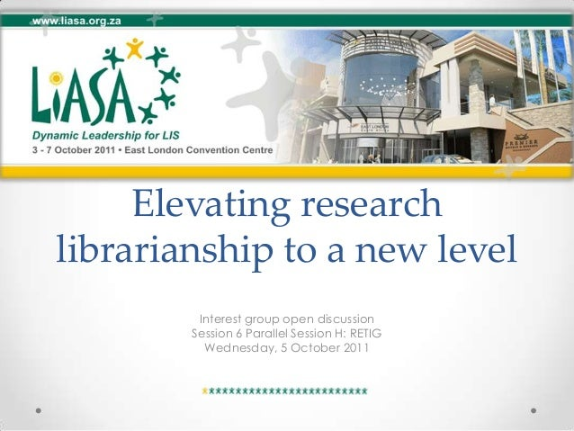 Elevating research librarianship to a new level Interest group open discussion Session 6 Parallel Session H: RETIG Wednesd...