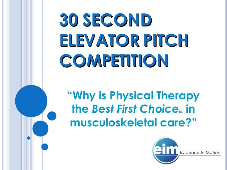 """30 SECOND ELEVATOR PITCH COMPETITION """" Why is Physical Therapy the  Best First Choice TM  in musculoskeletal care?"""""""
