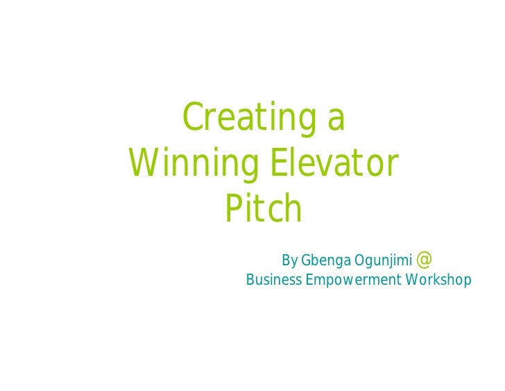 Creating a Winning Elevator      Pitch            By Gbenga Ogunjimi @       Business Empowerment Workshop