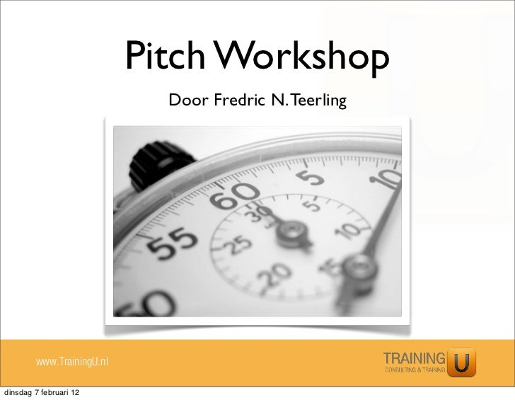 Pitch Workshop                             Door Fredric N. Teerling        www.TrainingU.nldinsdag 7 februari 12