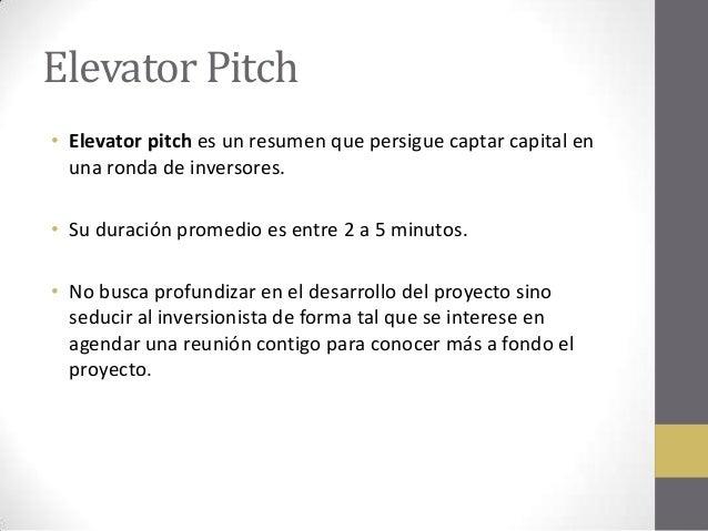 Elevator Pitch • Elevator pitch es un resumen que persigue captar capital en una ronda de inversores. • Su duración promed...