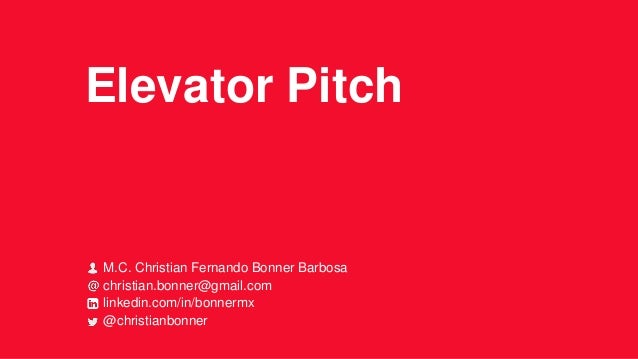 Elevator Pitch  M.C. Christian Fernando Bonner Barbosa christian.bonner@gmail.com linkedin.com/in/bonnermx @christianbonne...