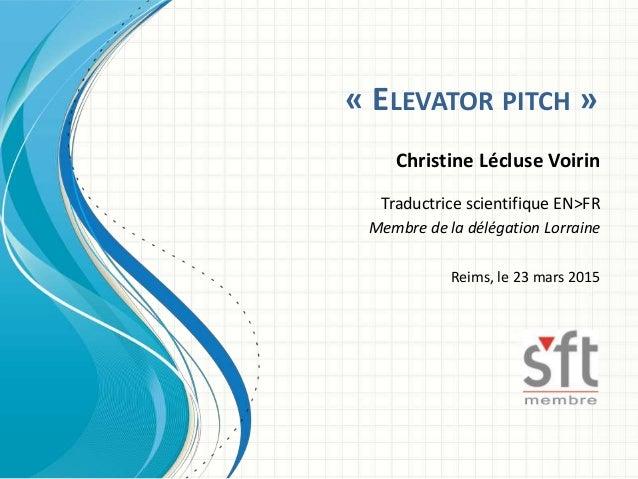 « ELEVATOR PITCH » Christine Lécluse Voirin Traductrice scientifique EN>FR Membre de la délégation Lorraine Reims, le 23 m...