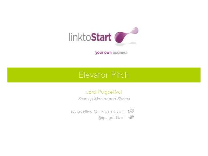 Elevator Pitch        Jordi Puigdellívol   Start-up Mentor and Sherpajpuigdellivol@linktostart.com              @jpuigdell...