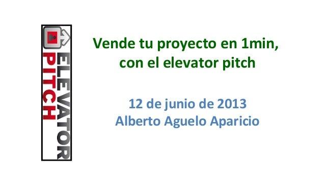 Vende tu proyecto en 1min,con el elevator pitch12 de junio de 2013Alberto Aguelo Aparicio