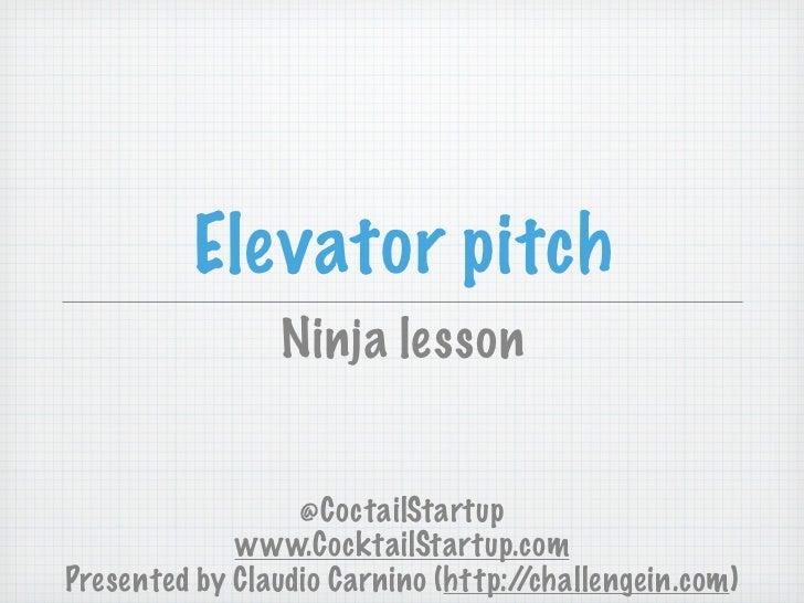 Elevator pitch                Ninja lesson                  @CoctailStartup             www.CocktailStartup.comPresented b...