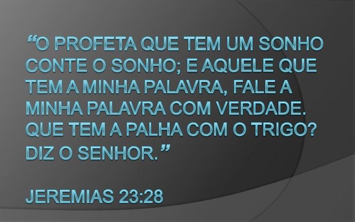 """""""O profeta que tem um sonho conte o sonho; e aquele que tem a minha palavra, fale a minha palavra com verdade. Que tem a p..."""