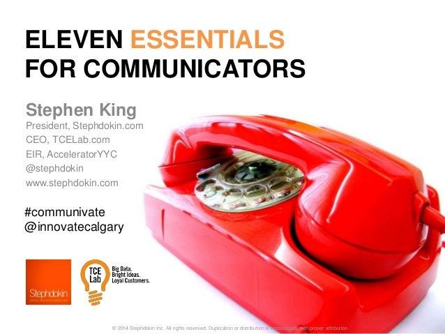 ELEVEN ESSENTIALS FOR COMMUNICATORS Stephen King President, Stephdokin.com CEO, TCELab.com EIR, AcceleratorYYC @stephdokin...