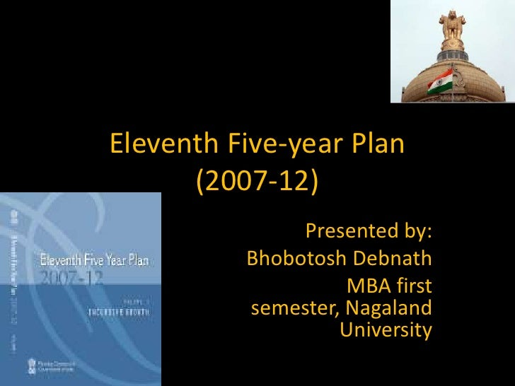 Eleventh Five-year Plan(2007-12)<br />Presented by:<br />Bhobotosh Debnath<br />MBA first semester, Nagaland University<br />