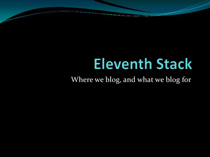 Eleventh Stack <br />Where we blog, and what we blog for<br />