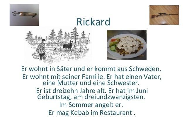RickardEr wohnt in Säter und er kommt aus Schweden.Er wohnt mit seiner Familie. Er hat einen Vater,       eine Mutter und ...