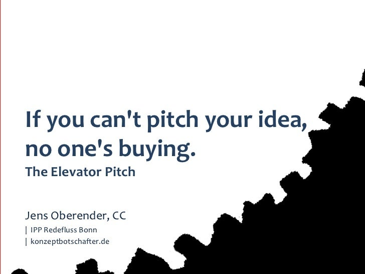 If you cant pitch your idea,no ones buying.The Elevator PitchJens Oberender, CC| IPP Redefluss Bonn| konzeptbotschafter.de...