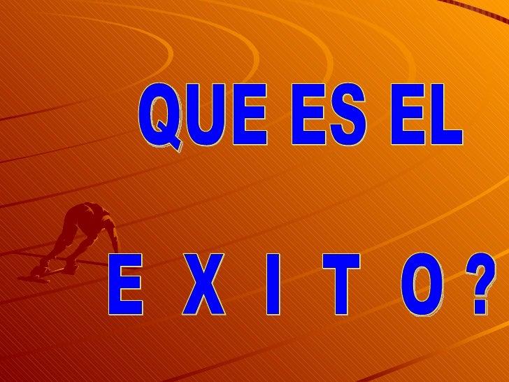 QUE ES EL E  X  I  T  O ?