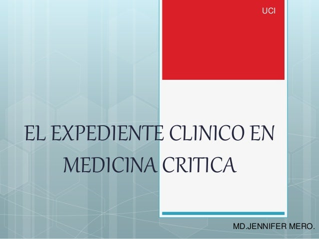 EL EXPEDIENTE CLINICO EN MEDICINA CRITICA UCI MD.JENNIFER MERO.