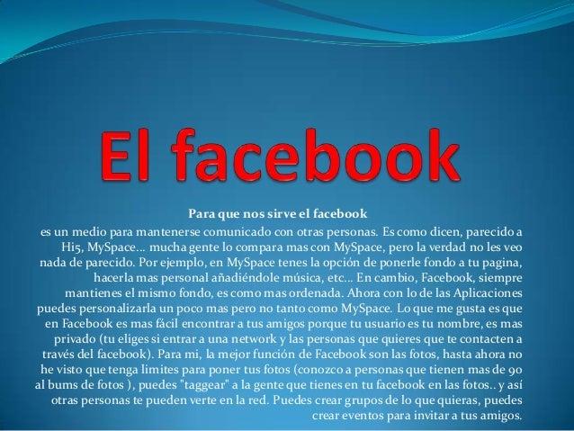 Para que nos sirve el facebook es un medio para mantenerse comunicado con otras personas. Es como dicen, parecido a     Hi...