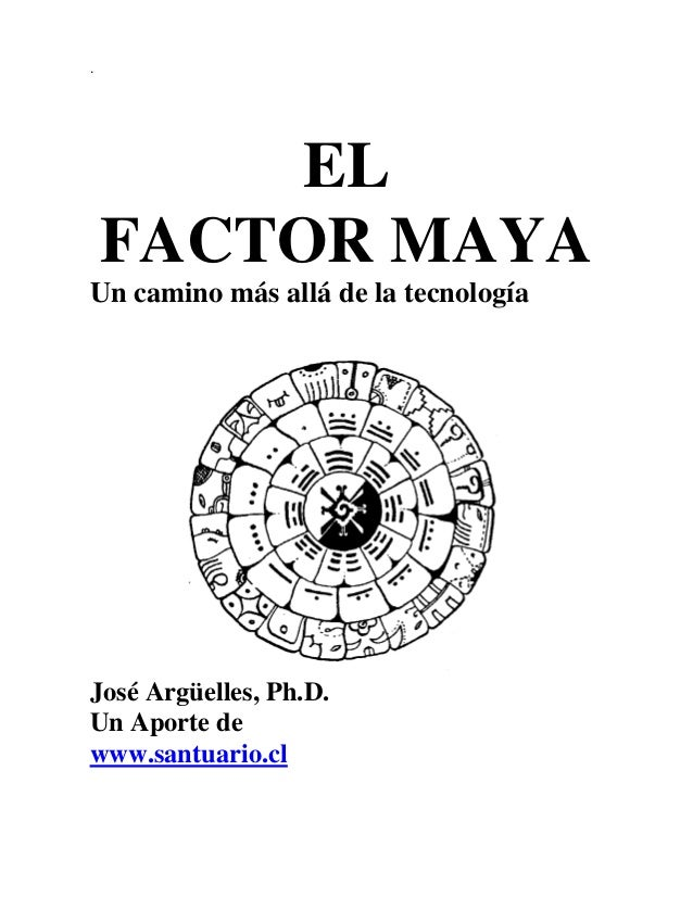 .  EL FACTOR MAYA Un camino más allá de la tecnología  José Argüelles, Ph.D. Un Aporte de www.santuario.cl