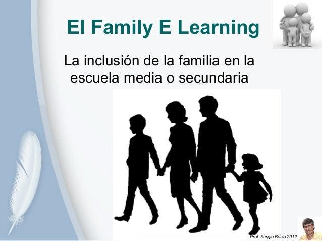 El Family E LearningLa inclusión de la familia en la escuela media o secundaria                               Prof. Sergio...