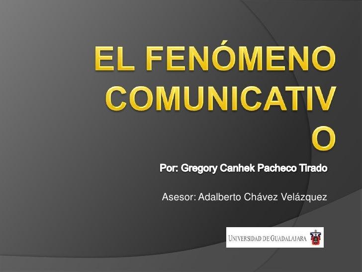 El FenómenoComunicativo<br />Por: Gregory Canhek Pacheco Tirado<br />Asesor: Adalberto Chávez Velázquez<br />